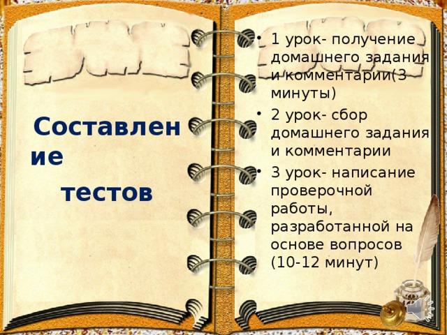 1 урок- получение домашнего задания и комментарии(3 минуты) 2 урок- сбор домашнего задания и комментарии 3 урок- написание проверочной работы, разработанной на основе вопросов (10-12 минут)