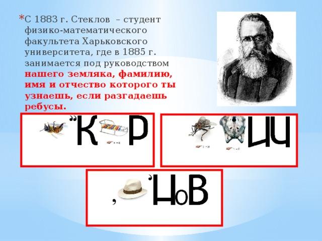 С 1883 г. Стеклов – студент физико-математического факультета Харьковского университета, где в 1885 г. занимается под руководством нашего земляка, фамилию, имя и отчество которого ты узнаешь, если разгадаешь ребусы.