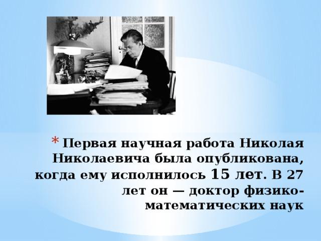 Первая научная работа Николая Николаевича была опубликована, когда ему исполнилось 15 лет . В 27 лет он — доктор физико-математических наук