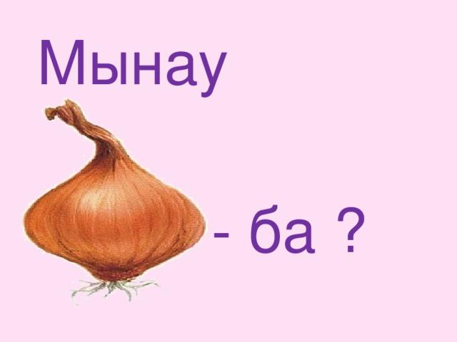 Мынау - ба ?