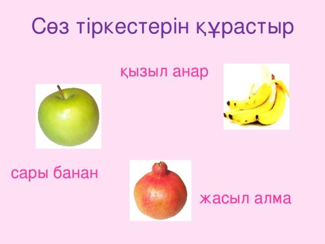 Сөз тіркестерін құрастыр қызыл  анар сары банан жасыл  алма