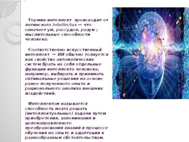 Введение Термин интеллект происходит от латинского intellectus — что означает ум, рассудок, разум ; мыслительные способности человека.  Соответственно искусственный интеллект — ИИ обычно толкуется как свойство автоматических систем брать на себя отдельные функции интеллекта человека, например, выбирать и принимать оптимальные решения на основе ранее полученного опыта и рационального анализа внешних воздействий.