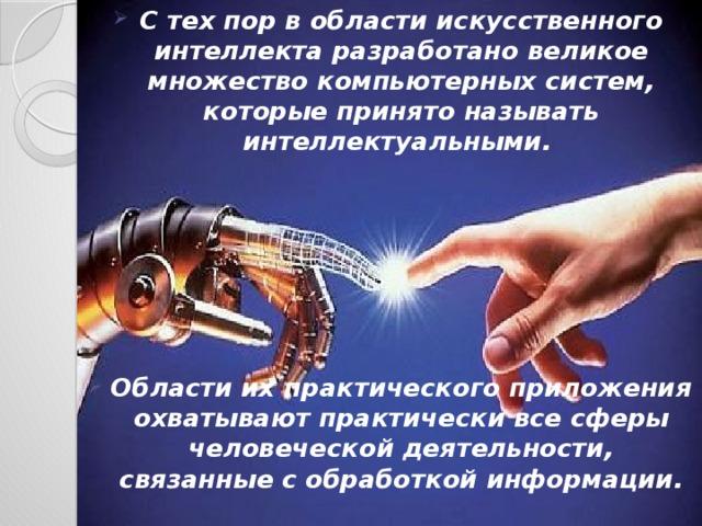 С тех пор в области искусственного интеллекта разработано великое множество компьютерных систем, которые принято называть интеллектуальными.       Области их практического приложения охватывают практически все сферы человеческой деятельности, связанные с обработкой информации.