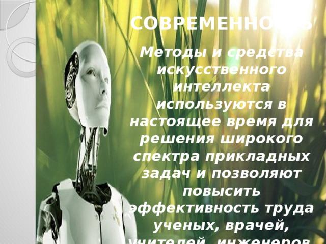 Современность Методы и средства искусственного интеллекта используются в настоящее время для решения широкого спектра прикладных задач и позволяют повысить эффективность труда ученых, врачей, учителей, инженеров, экономистов, военных и многих других специалистов.
