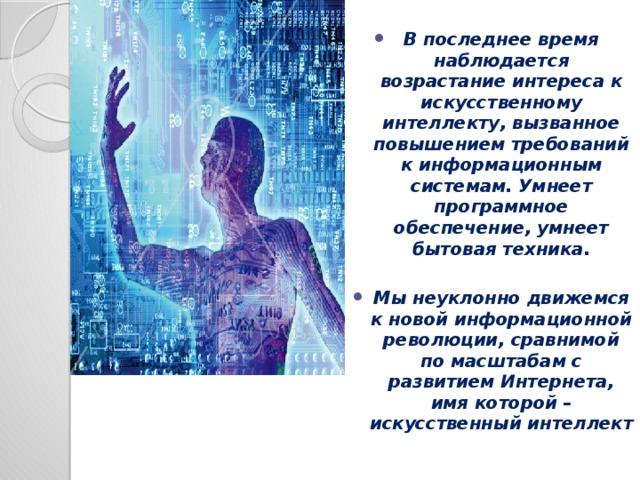 В последнее время наблюдается возрастание интереса к искусственному интеллекту, вызванное повышением требований к информационным системам. Умнеет программное обеспечение, умнеет бытовая техника.