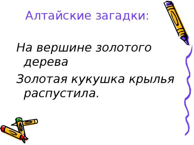 Алтайские загадки:   На вершине золотого дерева Золотая кукушка крылья распустила.