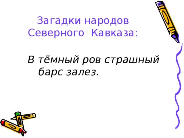 Загадки народов Северного Кавказа:    В тёмный ров страшный барс залез.