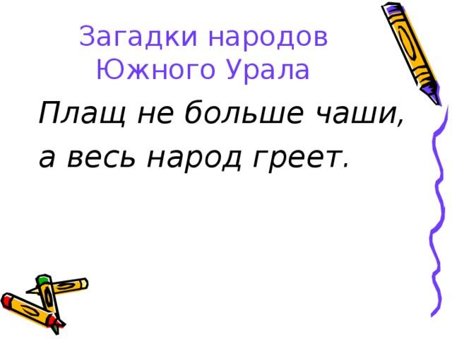 Загадки народов Южного Урала Плащ не больше чаши, а весь народ греет.