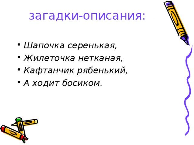 загадки-описания:   Шапочка серенькая, Жилеточка нетканая, Кафтанчик рябенький, А ходит босиком.