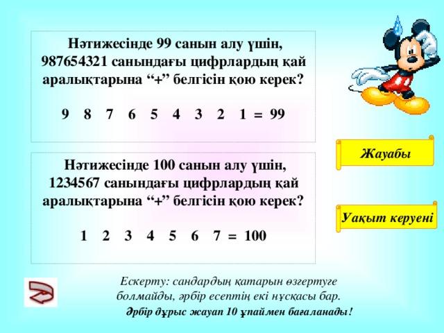 """Нәтижесінде 99 санын алу үшін, 987654321 санындағы цифрлардың қай аралықтарына """"+"""" белгісін қою керек?  9 8 7 6 5 4 3 2 1 = 99  Жауабы  Нәтижесінде 100 санын алу үшін, 1234567 санындағы цифрлардың қай аралықтарына """"+"""" белгісін қою керек?  1 2 3 4 5 6 7 = 100  Уақыт керуені Ескерту: сандардың қатарын өзгертуге болмайды, әрбір есептің екі нұсқасы бар. Әрбір дұрыс жауап 10 ұпаймен бағаланады!"""