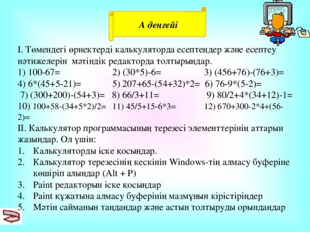 А деңгейі І. Төмендегі өрнектерді калькуляторда есептеңдер және есептеу нәтижелерін мәтіндік редакторда толтырыңдар. 1) 100-67= 2) (30*5)-6= 3) (456+76)-(76+3)= 4) 6*(45+5-21)= 5) 207+65-(54+32)*2= 6) 76-9*(5-2)=  7) (300+200)-(54+3)= 8) 66/3+11= 9) 80/2+4*(34+12)-1= 10) 100+58-(34+5*2)/2= 11) 45/5+15-6*3= 12) 670+300-2*4+(56-2)= ІІ. Калькулятор программасының терезесі элементтерінің аттарын жазыңдар. Ол үшін: