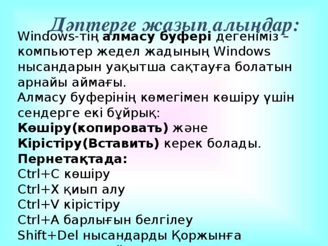 Дәптерге жазып алыңдар: Windows-тің алмасу буфері дегеніміз – компьютер жедел жадының Windows нысандарын уақытша сақтауға болатын арнайы аймағы. Алмасу буферінің көмегімен көшіру үшін сендерге екі бұйрық: Көшіру(копировать) және Кірістіру(Вставить) керек болады. Пернетақтада: Ctrl+C көшіру Ctrl+X қиып алу Ctrl+V кірістіру Ctrl+А барлығын белгілеу Shift+Del нысандарды Қоржынға орналастырмай жоюды.