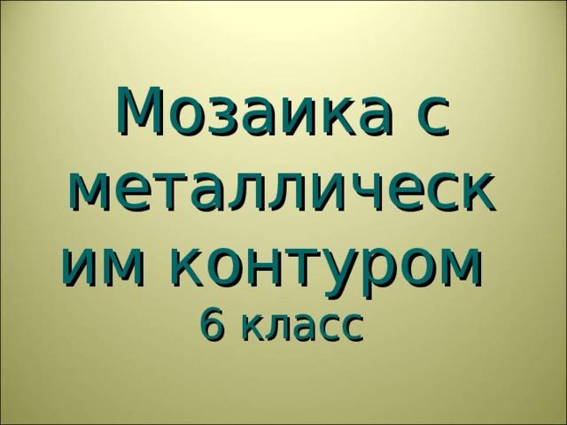 Мозаика с металлическим контуром  6 класс