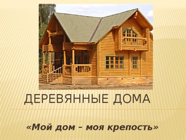 Деревянные дома «Мой дом – моя крепость»