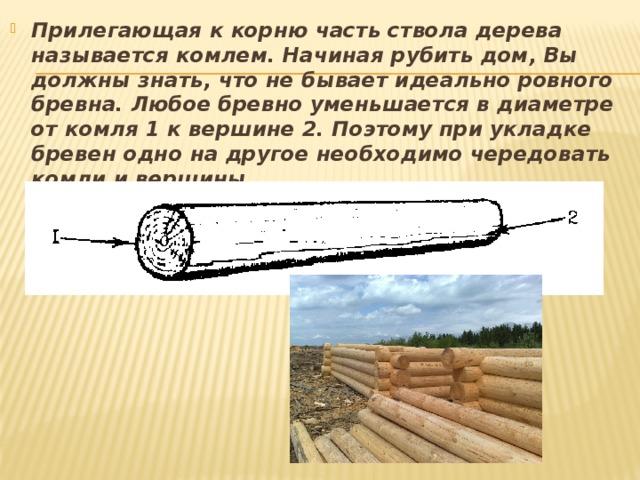 Прилегающая к корню часть ствола дерева называется комлем. Начиная рубить дом, Вы должны знать, что не бывает идеально ровного бревна. Любое бревно уменьшается в диаметре от комля 1 к вершине 2. Поэтому при укладке бревен одно на другое необходимо чередовать комли и вершины.