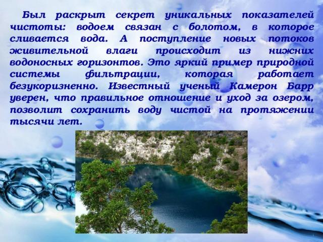 Был раскрыт секрет уникальных показателей чистоты: водоем связан с болотом, в которое сливается вода. А поступление новых потоков живительной влаги происходит из нижних водоносных горизонтов. Это яркий пример природной системы фильтрации, которая работает безукоризненно. Известный ученый Камерон Барр уверен, что правильное отношение и уход за озером, позволит сохранить воду чистой на протяжении тысячи лет.