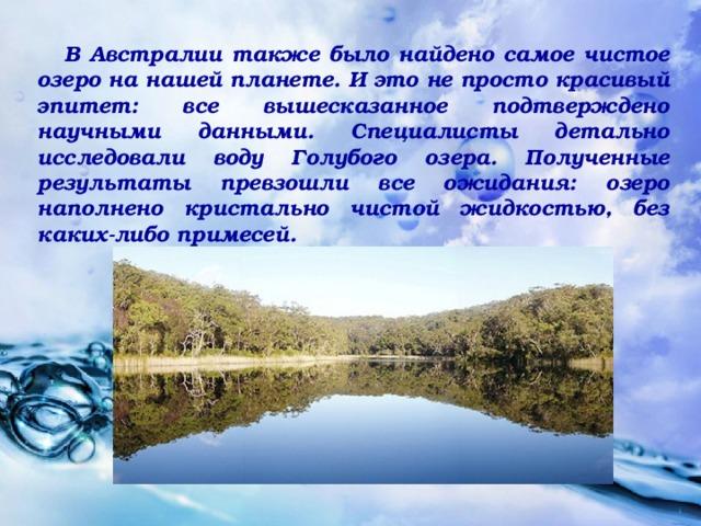 В Австралии также было найдено самое чистое озеро на нашей планете. И это не просто красивый эпитет: все вышесказанное подтверждено научными данными. Специалисты детально исследовали воду Голубого озера. Полученные результаты превзошли все ожидания: озеро наполнено кристально чистой жидкостью, без каких-либо примесей.