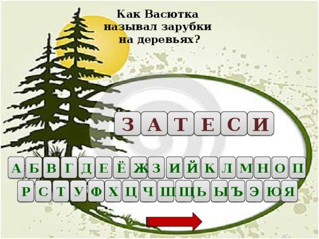 Как Васютка называл зарубки на деревьях? Т А Е С И З Б А О В Г Д Е Ё П Ж З И Й К Л М Н Р Ц С Ш Щ Ь Ы Ъ Э Ю Ч Х Ф У Т Я