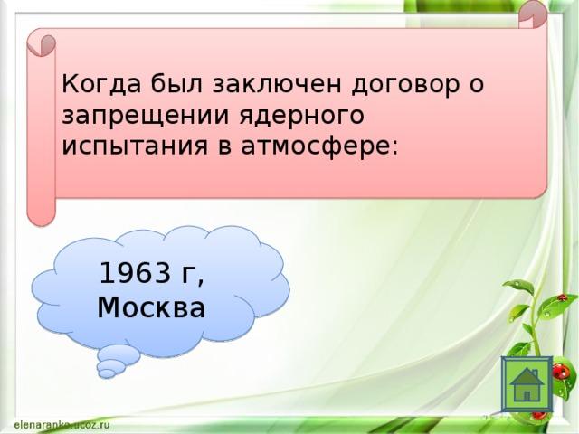 Когда был заключен договор о запрещении ядерного испытания в атмосфере: 1963 г, Москва