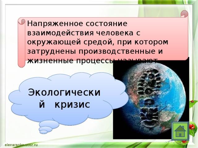 Напряженное состояние взаимодействия человека с окружающей средой, при котором затруднены производственные и жизненные процессы называют Экологический кризис