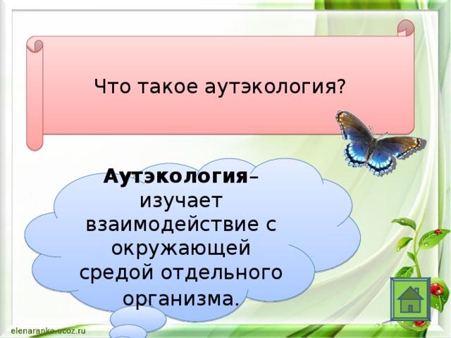 Что такое аутэкология? Аутэкология – изучает взаимодействие с окружающей средой отдельного организма .