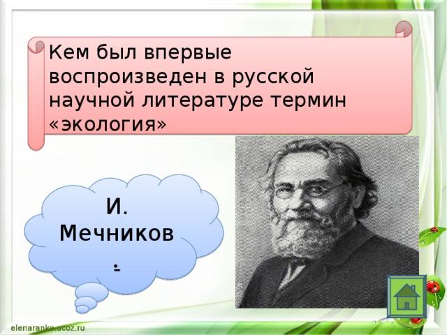 Кем был впервые воспроизведен в русской научной литературе термин «экология» И. Мечников .
