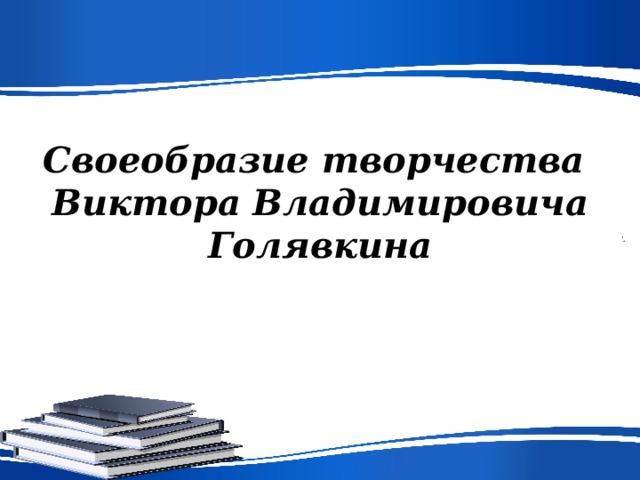 Своеобразие творчества  Виктора Владимировича Голявкина