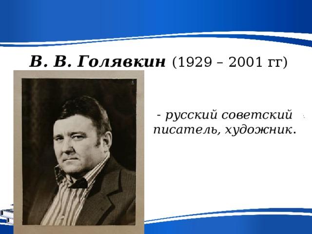 В. В. Голявкин (1929 – 2001 гг) - русский советский писатель, художник .