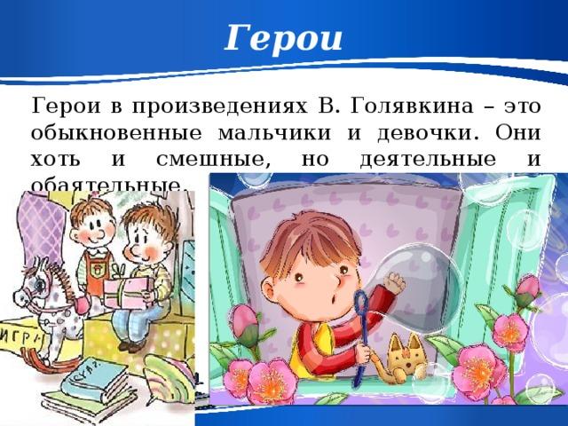 Герои Герои в произведениях В. Голявкина – это обыкновенные мальчики и девочки. Они хоть и смешные, но деятельные и обаятельные.