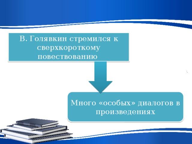 В. Голявкин стремился к сверхкороткому повествованию Много «особых» диалогов в произведениях