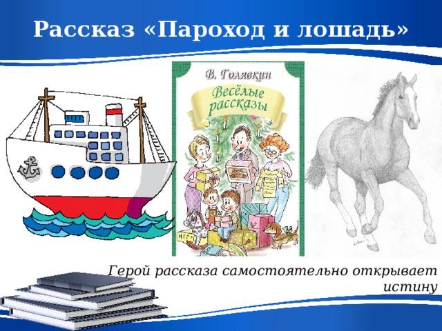 Рассказ «Пароход и лошадь» Герой рассказа самостоятельно открывает истину