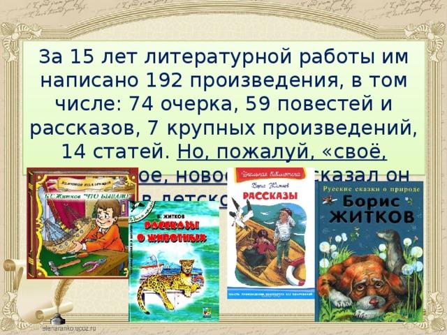 За 15 лет литературной работы им написано 192 произведения, в том числе: 74 очерка, 59 повестей и рассказов, 7 крупных произведений, 14 статей. Но, пожалуй, «своё, житковское, новое слово сказал он именно в детской литературе».