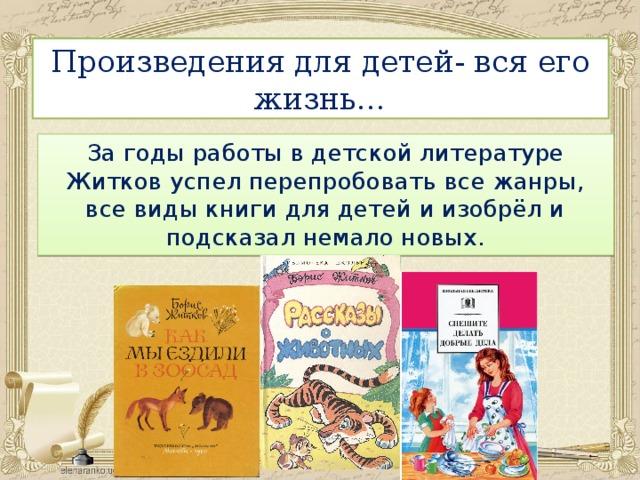 Произведения для детей- вся его жизнь… За годы работы в детской литературе Житков успел перепробовать все жанры, все виды книги для детей и изобрёл и подсказал немало новых.