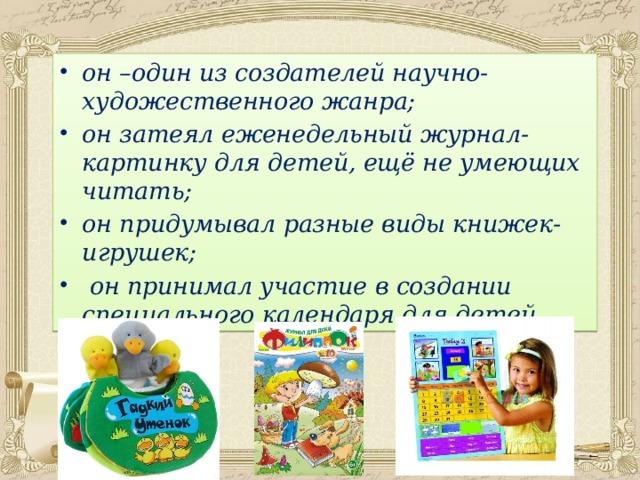 он –один из создателей научно-художественного жанра; он затеял еженедельный журнал-картинку для детей, ещё не умеющих читать; он придумывал разные виды книжек-игрушек;  он принимал участие в создании специального календаря для детей