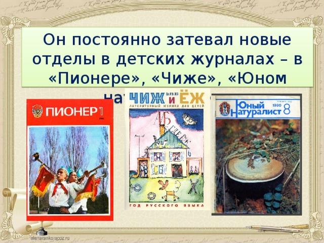 Он постоянно затевал новые отделы в детских журналах – в «Пионере», «Чиже», «Юном натуралисте».