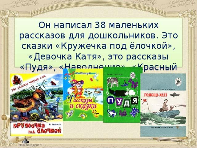 Он написал 38 маленьких рассказов для дошкольников. Это сказки «Кружечка под ёлочкой», «Девочка Катя», это рассказы «Пудя», «Наводнение», «Красный командир».