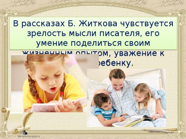 В рассказах Б. Житкова чувствуется зрелость мысли писателя, его умение поделиться своим жизненным опытом, уважение к читателю-ребенку.