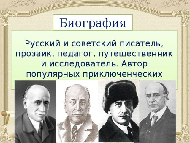 Биография Русский и советский писатель, прозаик, педагог, путешественник и исследователь. Автор популярных приключенческих рассказов и повестей.