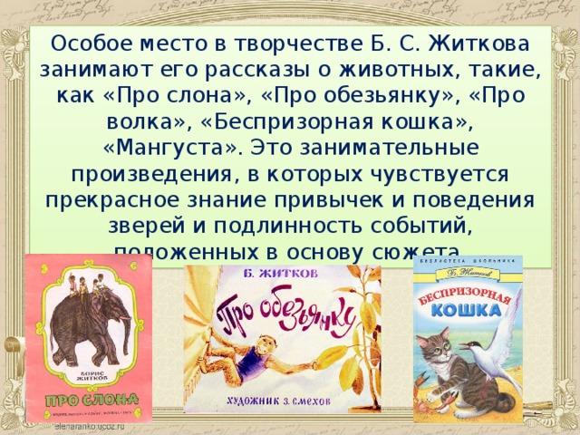 Особое место в творчестве Б. С. Житкова занимают его рассказы о животных, такие, как «Про слона», «Про обезьянку», «Про волка», «Беспризорная кошка», «Мангуста». Это занимательные произведения, в которых чувствуется прекрасное знание привычек и поведения зверей и подлинность событий, положенных в основу сюжета.