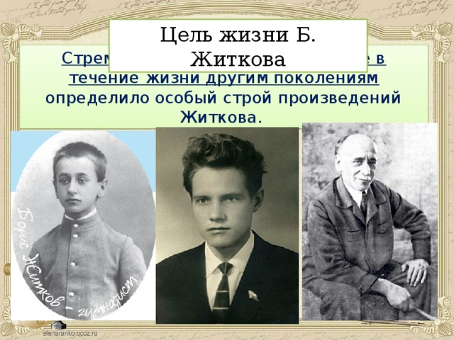 Цель жизни Б. Житкова Стремление передать воспринятое в течение жизни другим поколениям определило особый строй произведений Житкова.