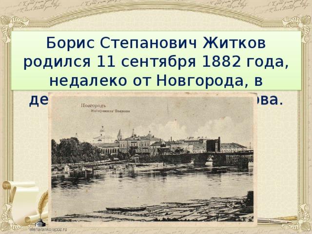 Борис Степанович Житков родился 11 сентября 1882 года, недалеко от Новгорода, в деревушке на берегу Волхова.