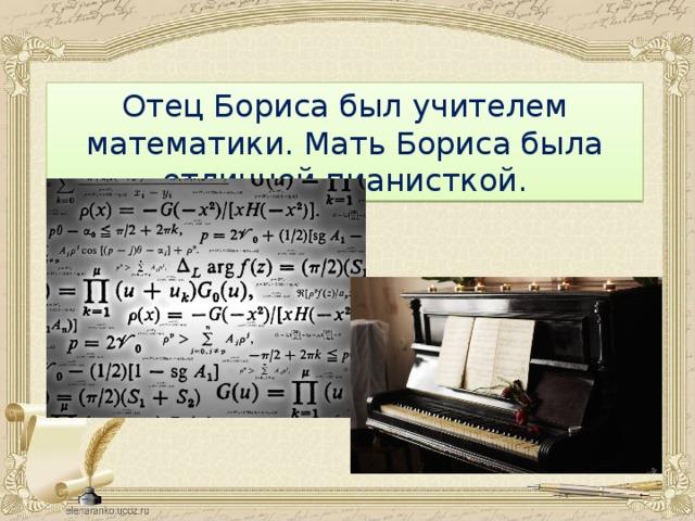 : Отец Бориса был учителем математики. Мать Бориса была отличной пианисткой.