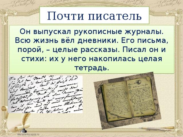 Почти писатель Он выпускал рукописные журналы. Всю жизнь вёл дневники. Его письма, порой, – целые рассказы. Писал он и стихи: их у него накопилась целая тетрадь.
