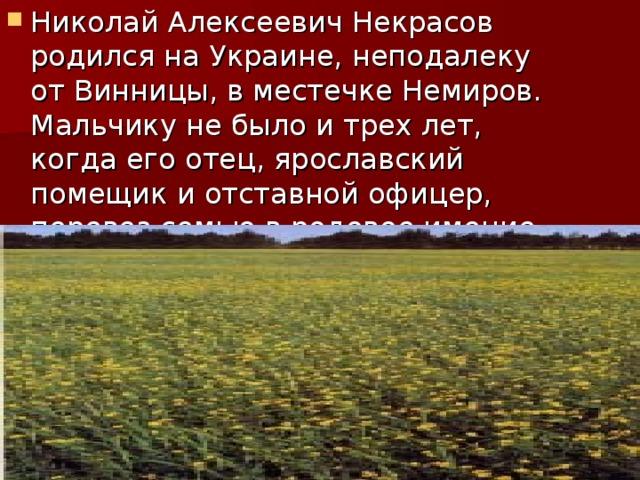 Николай Алексеевич Некрасов родился на Украине, неподалеку от Винницы, в местечке Немиров. Мальчику не было и трех лет, когда его отец, ярославский помещик и отставной офицер, перевез семью в родовое имение Грешнево.