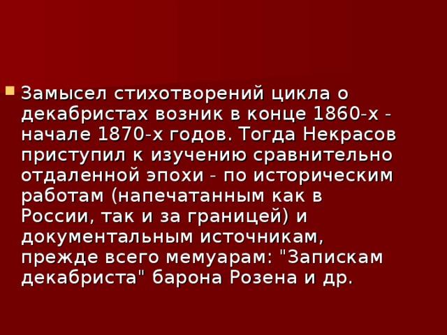 Замысел стихотворений цикла о декабристах возник в конце 1860-х - начале 1870-х годов. Тогда Некрасов приступил к изучению сравнительно отдаленной эпохи - по историческим работам (напечатанным как в России, так и за границей) и документальным источникам, прежде всего мемуарам: