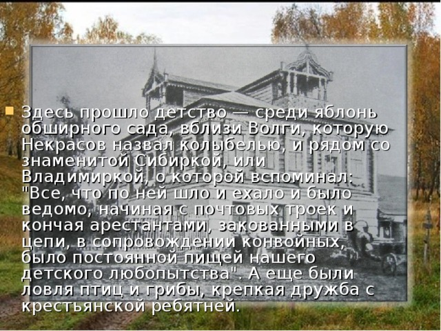 Здесь прошло детство — среди яблонь обширного сада, вблизи Волги, которую Некрасов назвал колыбелью, и рядом со знаменитой Сибиркой, или Владимиркой, о которой вспоминал:
