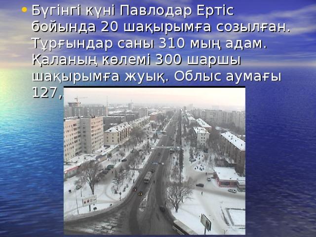 Бүгінгi күні Павлодар Ертіс бойында 20 шақырымға созылған. Тұрғындар саны 310 мың адам. Қаланың көлемі 300 шаршы шақырымға жуық. Облыс аумағы 127,5 мың шаршы шақырым.