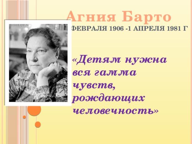 Агния Барто 4 февраля 1906 -1 апреля 1981 г «Детям нужна вся гамма чувств, рождающих человечность»