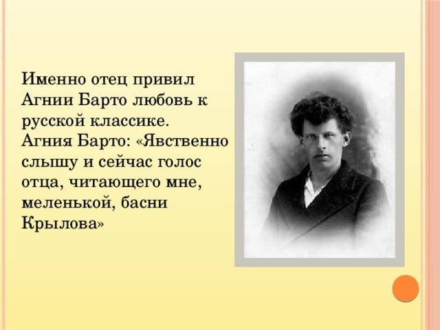 Именно отец привил Агнии Барто любовь к русской классике. Агния Барто: «Явственно слышу и сейчас голос отца, читающего мне, меленькой, басни Крылова»