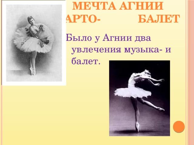 Мечта Агнии Барто- балет Было у Агнии два увлечения музыка- и балет.